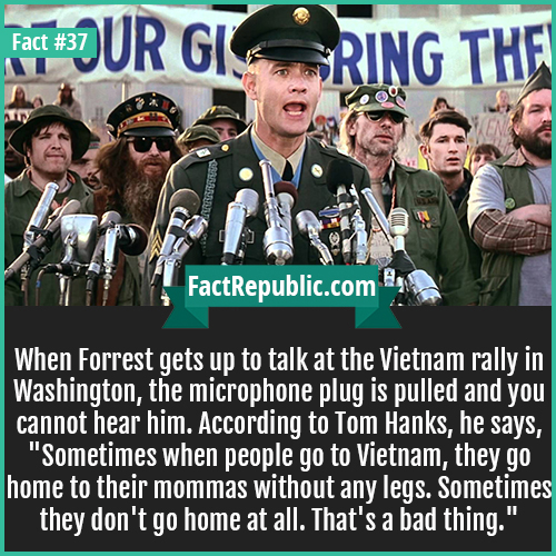 37-forrest-gump-When Forrest gets up to talk at the Vietnam rally in Washington, the microphone plug is pulled and you cannot hear him. According to Tom Hanks, he says,