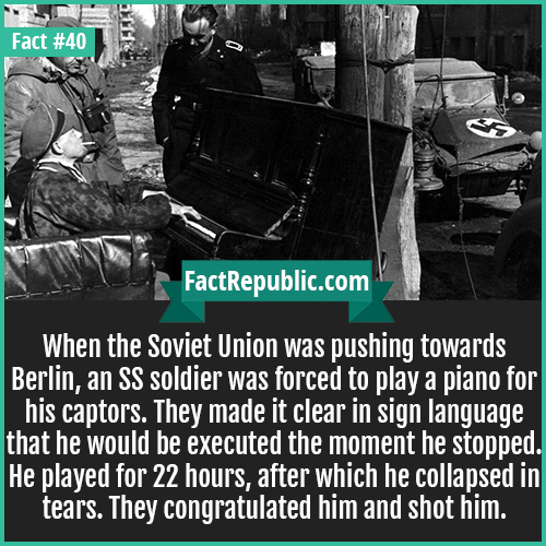 40. Piano SS Soldier-When the Soviet Union was pushing towards Berlin, an SS soldier was forced to play a piano for his captors. They made it clear in sign language that he would be executed the moment he stopped. He played for 22 hours, after which he collapsed in tears. They congratulated him and shot him.