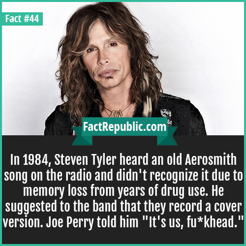 44-steven-tyler-In 1984, Steven Tyler heard an old Aerosmith song on the radio and didn't recognize it due to memory loss from years of drug use. He suggested to the band that they record a cover version. Joe Perry told him
