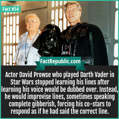 54. David Prowse-Actor David Prowse who played Darth Vader in Star Wars stopped learning his lines after learning his voice would be dubbed over. Instead, he would improvise lines, sometimes speaking complete gibberish, forcing his co-stars to respond as if he had said the correct line.