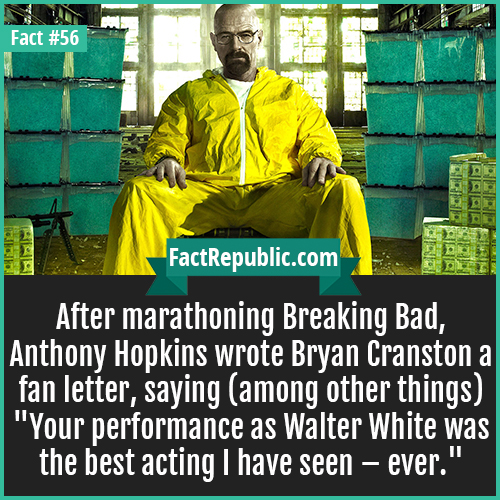 56. Breaking Bad-After marathoning Breaking Bad, Anthony Hopkins wrote Bryan Cranston a fan letter, saying (among other things) 'Your performance as Walter White was the best acting I have seen - ever.'