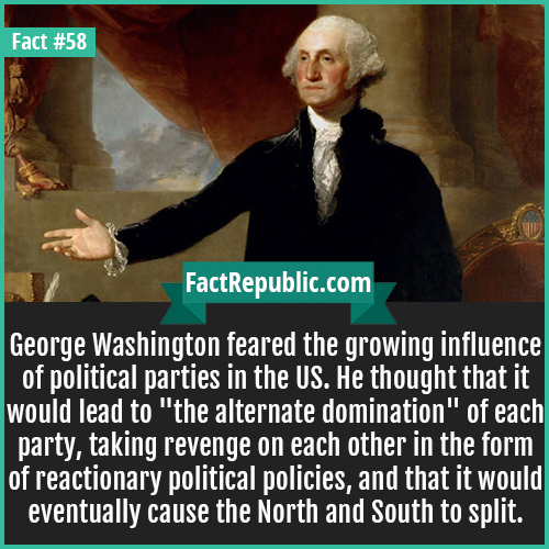 58. George Washington-George Washington feared the growing influence of political parties in the US. He thought that it would lead to 'the alternate domination' of each party, taking revenge on each other in the form of reactionary political policies, and that it would eventually cause the North and South to split.
