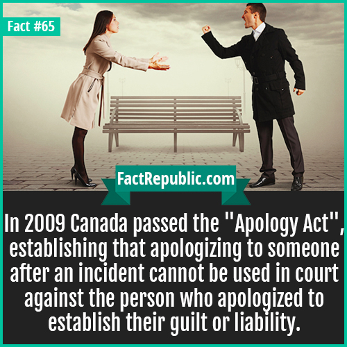 65. Apology Act-In 2009 Canada passed the 'Apology Act', establishing that apologizing to someone after an incident cannot be used in court against the person who apologized to establish guilt or liability.