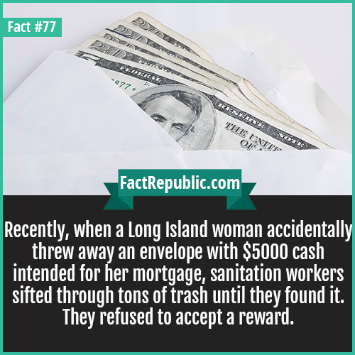 77. Cash in Envelope-Recently, when a Long Island woman accidentally threw away an envelope with $5000 cash intended for her mortgage, sanitation workers sifted through tons of trash until they found it. They refused to accept a reward.