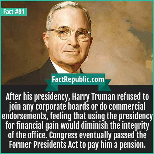 81. Harry Truman-After his presidency, Harry Truman refused to join any corporate boards or do commercial endorsements, feeling that using the presidency for financial gain would diminish the integrity of the office. Congress eventually passed the Former Presidents Act to pay him a pension.