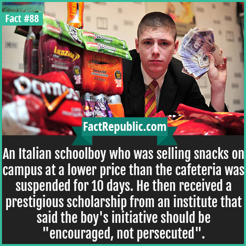 88. Turin Schol Snack Selling-An Italian schoolboy who was selling snacks on campus at a lower price than the cafeteria was suspended for 10 days. He then received a prestigious scholarship from an institute that said the boy's initiative should be 'encouraged, not persecuted'.