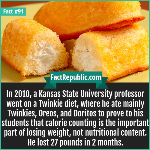 91. Twinkie Diet-In 2010, a Kansas State University professor went on a Twinkie diet, where he ate mainly Twinkies, Oreos, and Doritos to prove to his students that calorie counting is the important part of losing weight, not nutritional content. He lost 27 pounds in 2 months.