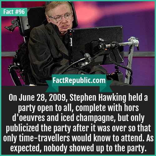 96. Stephen Hawking-On June 28, 2009, Stephen Hawking held a party open to all, complete with hors d'oeuvres and iced champagne, but only publicized the party after it was over so that only time-travellers would know to attend. As expected, nobody showed up to the party.