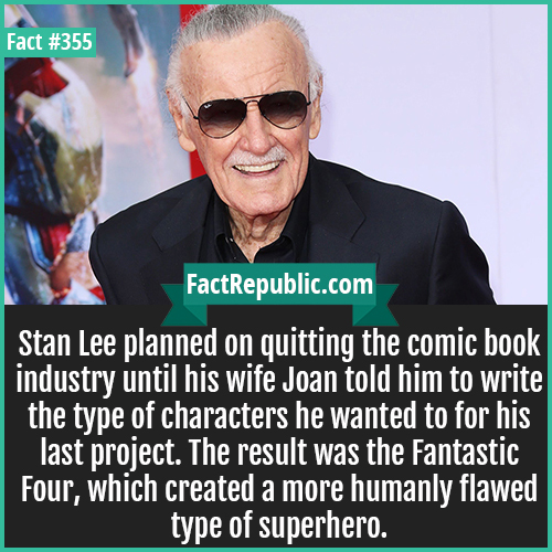 355. Stan Lee-Stan Lee planned on quitting the comic book industry until his wife Joan told him to write the type of characters he wanted to for his last project. The result was the Fantastic Four, which created a more humanly flawed type of superhero.