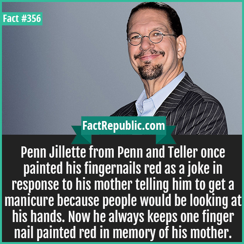 356. Penn Jillette-Penn Jillette from Penn and Teller once painted his fingernails red as a joke in response to his mother telling him to get a manicure because people would be looking at his hands. Now he always keeps one finger nail painted red in memory of his mother.