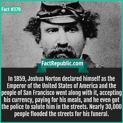 370. Joshua Norton-In 1859, Joshua Norton declared himself as the Emperor of the United States of America and the people of San Francisco went along with it, accepting his currency, paying for his meals, and he even got the police to salute him in the streets. Nearly 30,000 people flooded the streets for his funeral.
