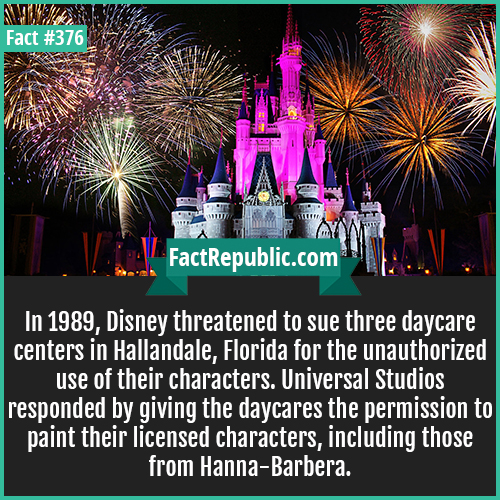 376. Disney-In 1989, Disney threatened to sue three daycare centers in Hallandale, Florida for the unauthorized use of their characters. Universal Studios responded by giving the daycares the permission to paint their licensed characters, including those from Hanna-Barbera.