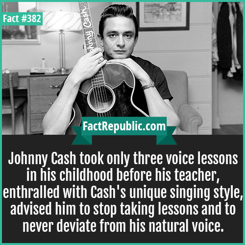 382. Johnny Cash-Johnny Cash took only three voice lessons in his childhood before his teacher, enthralled with Cash's unique singing style, advised him to stop taking lessons and to never deviate from his natural voice.