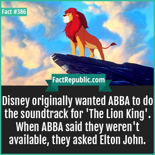 386. Lion King-Disney originally wanted ABBA to do the soundtrack for 'The Lion King'. When ABBA said they weren't available, they asked Elton John.