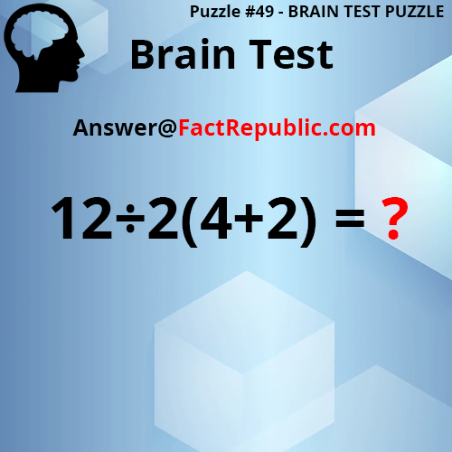 Puzzle 49 - Brain Test Puzzle. Brain Test. 12/2(4+2)=? Answer