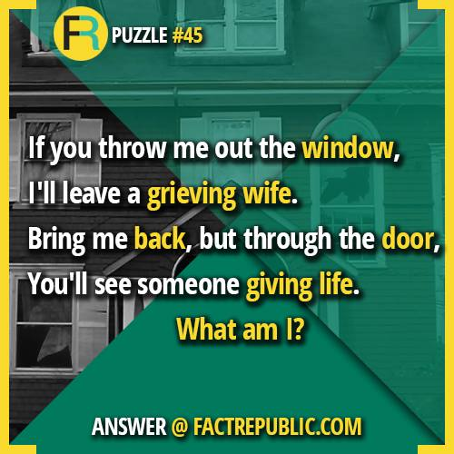 If you throw me out the window, I'll leave a greiving wife. Bring me back, but through the door, you'll see me giving life. What Am I? Puzzle #45 Answer