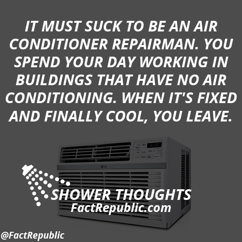 It must suck to be an air conditioner repairman. You spend your day working in buildings that have no air conditioning. When it's fixed and finally cool, you leave.