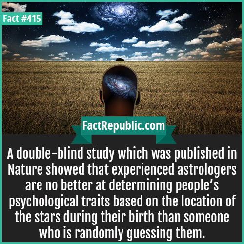 415-Doble Blind Study-A double-blind study which was published in Nature showed that experienced astrologers are no better at determining people's psychological traits based on the location of the stars during their birth than someone who is randomly guessing them.