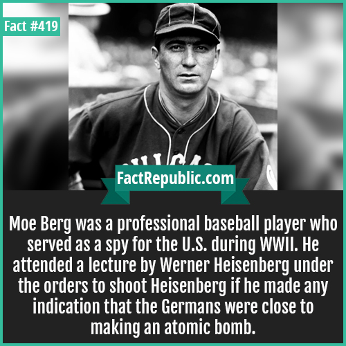419-Moe Berg-Moe Berg was a professional baseball player who served as a spy for the U.S. during WWII. He attended a lecture by Werner Heisenberg under the orders to shoot Heisenberg if he made any indication that the Germans were close to making an atomic bomb.