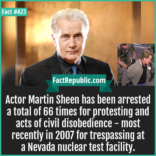 423-Marteen Sheen-Actor Martin Sheen has been arrested a total of 66 times for protesting and acts of civil disobedience - most recently in 2007 for trespassing at a Nevada nuclear test facility.