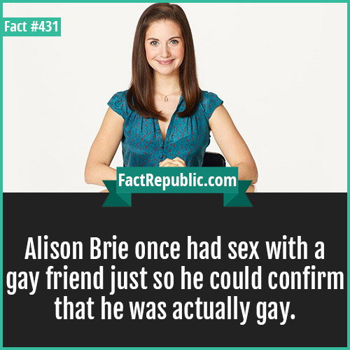 431-Alison brie-Alison Brie once had sex with a gay friend just so he could confirm that he was actually gay.
