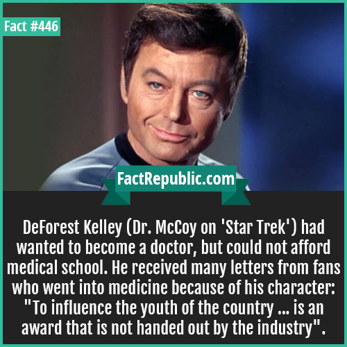 446. DeForest Kelley-DeForest Kelley (Dr. McCoy on 'Star Trek') had wanted to become a doctor, but could not afford medical school. He received many letters from fans who went into medicine because of his character: 'To influence the youth of the country ... is an award that is not handed out by the industry'.