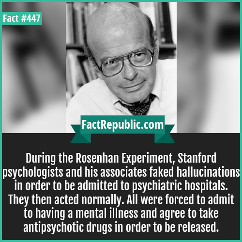 447. Rosenhan Experiment-During the Rosenhan Experiment, Stanford psychologists and his associates faked hallucinations in order to be admitted to psychiatric hospitals. They then acted normally. All were forced to admit to having a mental illness and agree to take antipsychotic drugs in order to be released.
