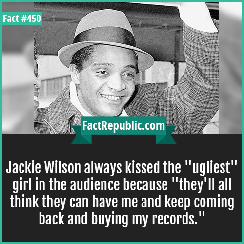 450. Jackie wilson-Jackie Wilson always kissed the 'ugliest' girl in the audience because 'they'll all think they can have me and keep coming back and buying my records.'
