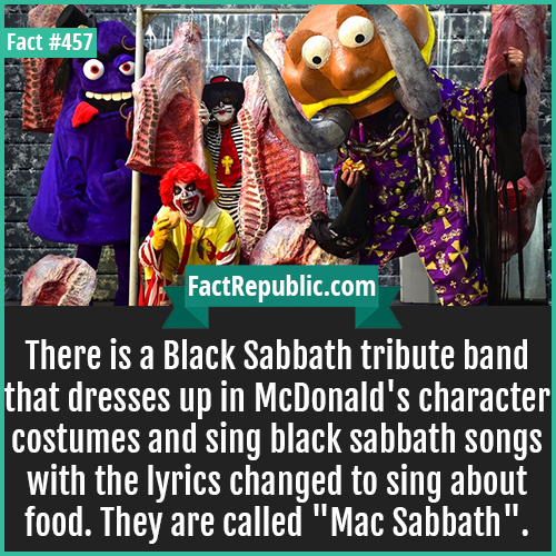 457. Mac Sabath-There is a Black Sabbath tribute band that dresses up in McDonald's character costumes and sing black sabbath songs with the lyrics changed to sing about food. They are called 'Mac Sabbath'.
