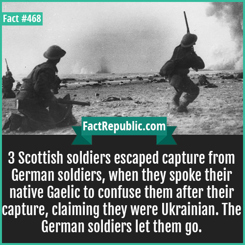 468. Scottish soldiers-3 Scottish soldiers escaped capture from German soldiers, when they spoke their native Gaelic to confuse them after their capture, claiming they were Ukrainian. The German soldiers let them go.