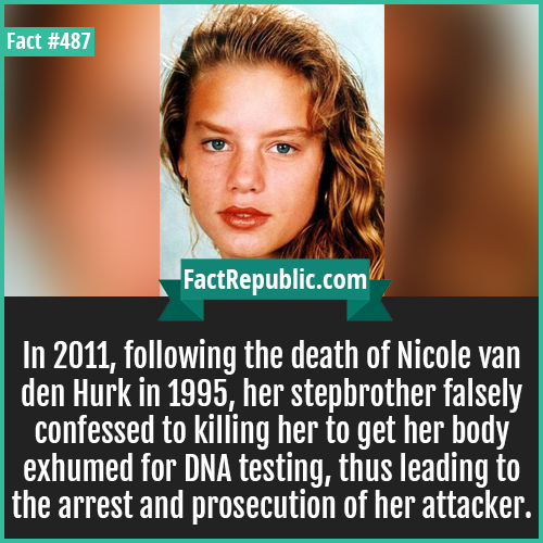 487. Nicole-In 2011, following the death of Nicole van den Hurk in 1995, her stepbrother falsely confessed to killing her to get her body exhumed for DNA testing, thus leading to the arrest and prosecution of her attacker.