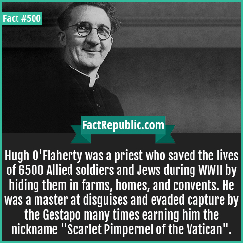 500-Hugh O'Flaherty-Hugh O'Flaherty was a priest who saved the lives of 6500 Allied soldiers and Jews during WWII by hiding them in farms, homes, and convents. He was a master at disguises and evaded capture by the Gestapo many times earning him the nickname