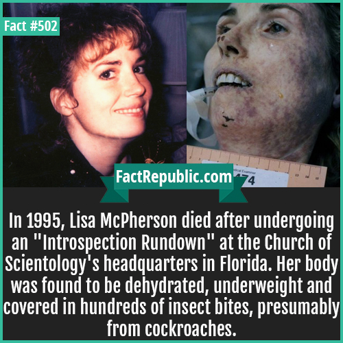 502. Liza mcpherson-In 1995, Lisa McPherson died after undergoing an 'Introspection Rundown' at the Church of Scientology's headquarters in Florida. Her body was found to be dehydrated, underweight and covered in hundreds of insect bites, presumably from cockroaches.