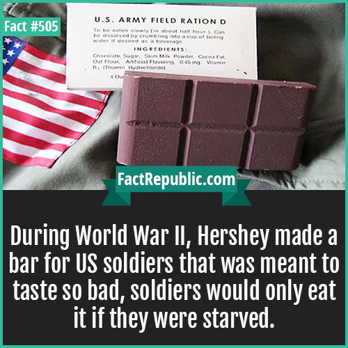 505. Hershey bar in WWII-During World War II, Hershey made a bar for US soldiers that was meant to taste so bad, soldiers would only eat it if they were starved.