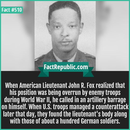 510. John fox-When American Lieutenant John R. Fox realized that his position was being overrun by enemy troops during World War II, he called in an artillery barrage on himself. When U.S. troops managed a counterattack later that day, they found the lieutenant's body along with those of about a hundred German soldiers.