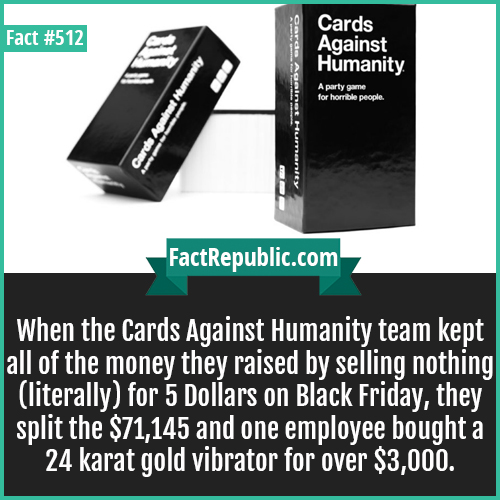 512. Cards against humanity-When the Cards Against Humanity team kept all of the money they raised by selling nothing (literally) for 5 Dollars on Black Friday, they split the $71,145 and one employee bought a 24 karat gold vibrator for over $3,000.