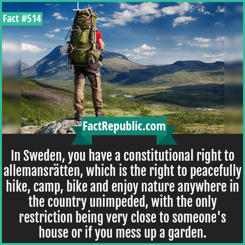 514. Sweden-In Sweden, you have a constitutional right to allemansrätten, which is the right to peacefully hike, camp, bike and enjoy nature anywhere in the country unimpeded, with the only restriction being very close to someone's house or if you mess up a garden.
