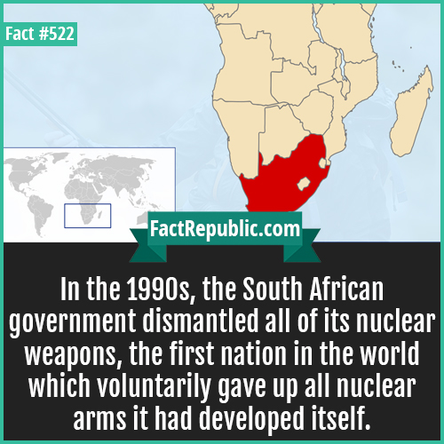 522. SouthAfrica dimantled nucler-In the 1990s, the South African government dismantled all of its nuclear weapons, the first nation in the world which voluntarily gave up all nuclear arms it had developed itself.