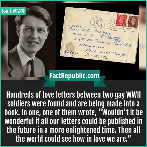 529. Gay letters-Hundreds of love letters between two gay WWII soldiers were found and are being made into a book. In one, one of them wrote, 'Wouldn't it be wonderful if all our letters could be published in the future in a more enlightened time. Then all the world could see how in love we are.'