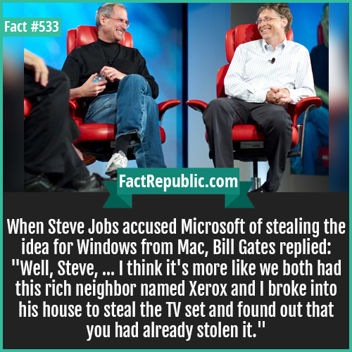 533. Steve and Bill-When Steve Jobs accused Microsoft of stealing the idea for Windows from Mac, Bill Gates replied: 'Well, Steve, ... I think it's more like we both had this rich neighbor named Xerox and I broke into his house to steal the TV set and found out that you had already stolen it.'