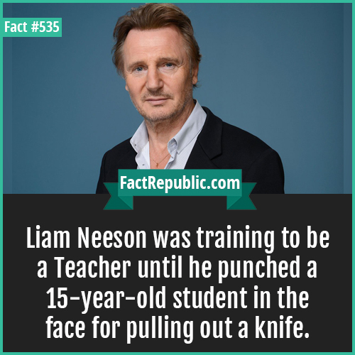535. Liam neeson-Liam Neeson was training to be a Teacher until he punched a 15-year-old student in the face for pulling out a knife.