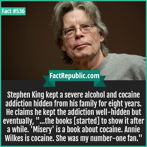 536. Stephen kingj-Stephen King kept a severe alcohol and cocaine addiction hidden from his family for eight years. He claims he kept the addiction well-hidden but eventually, '...the books [started] to show it after a while. 'Misery' is a book about cocaine. Annie Wilkes is cocaine. She was my number-one fan.'