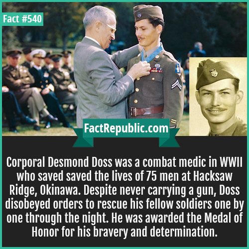 540. Doss WWII-Corporal Desmond Doss was a combat medic in WWII who saved saved the lives of 75 men at Hacksaw Ridge, Okinawa. Despite never carrying a gun, Doss disobeyed orders to rescue his fellow soldiers one by one through the night. He was awarded the Medal of Honor for his bravery and determination.
