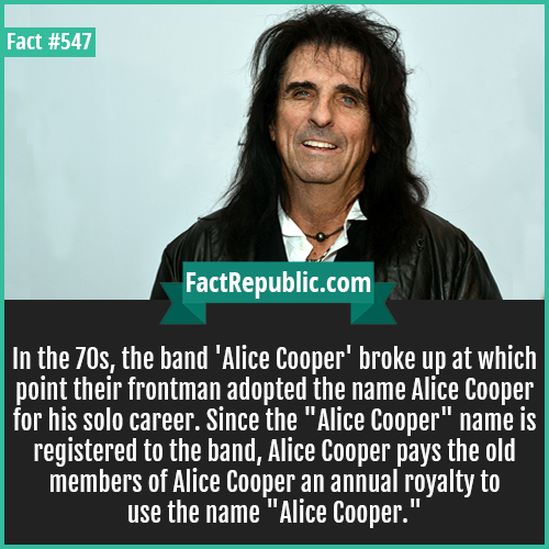 547. Alice cooper-In the 70s, the band 'Alice Cooper' broke up at which point their frontman adopted the name Alice Cooper for his solo career. Since the 'Alice Cooper' name is registered to the band, Alice Cooper pays the old members of Alice Cooper an annual royalty to use the name 'Alice Cooper.'