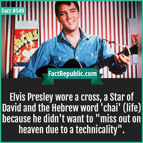 549. Elvis persley-Elvis Presley wore a cross, a Star of David and the Hebrew word 'chai' (life) because he didn't want to 'miss out on heaven due to a technicality'.