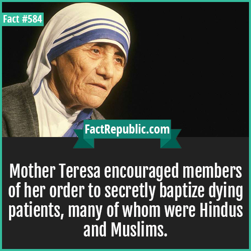 584. Mother teresa-Mother Teresa encouraged members of her order to secretly baptize dying patients, many of whom were Hindus and Muslims.