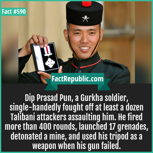 590. Dip prasad pun-Dip Prasad Pun, a Gurkha soldier, single-handedly fought off at least a dozen Talibani attackers assaulting him. He fired more than 400 rounds, launched 17 grenades, detonated a mine, and used his tripod as a weapon when his gun failed.