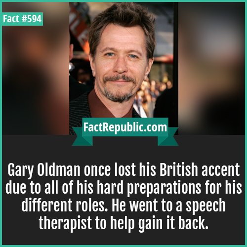 594. Gary oldman-Gary Oldman once lost his British accent due to all of his hard preparations for his different roles. He went to a speech therapist to help gain it back.