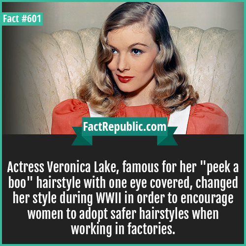 601. Veronica lake-Actress Veronica Lake, famous for her 'peek a boo' hairstyle with one eye covered, changed her style during WWII in order to encourage women to adopt safer hairstyles when working in factories.