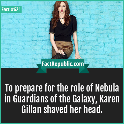 621. Karen Gillan-To prepare for the role of Nebula in Guardians of the Galaxy, Karen Gillan shaved her head.